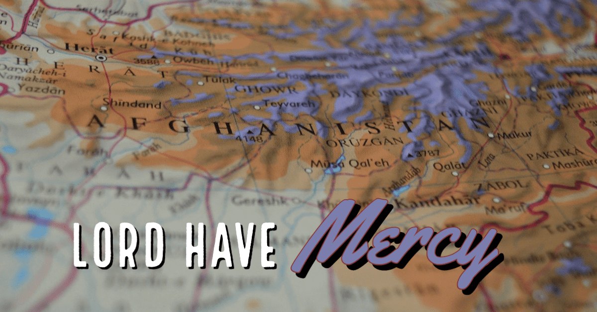 We continue to cry out for God's Mercy on the People of Afghanistan